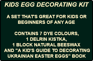 "KIDS EGG DECORATING KIT A SET THAT'S GREAT FOR KIDS OR BEGINNERS OF ANY AGE CONTAINS 7 DYE COLOURS, 1 DELRIN KISTKA, 1 BLOCK NATURAL BEESWAX AND ""A KID'S GUIDE TO DECORATING UKRAINIAN EASTER EGGS"" BOOK"