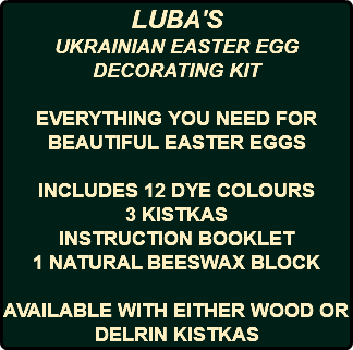 LUBA'S UKRAINIAN EASTER EGG DECORATING KIT EVERYTHING YOU NEED FOR BEAUTIFUL EASTER EGGS INCLUDES 12 DYE COLOURS 3 KISTKAS INSTRUCTION BOOKLET 1 NATURAL BEESWAX BLOCK AVAILABLE WITH EITHER WOOD OR DELRIN KISTKAS