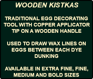 WOODEN KISTKAS TRADITIONAL EGG DECORATING TOOL WITH COPPER APPLICATOR TIP ON A WOODEN HANDLE USED TO DRAW WAX LINES ON EGGS BETWEEN EACH DYE DUNKING AVAILABLE IN EXTRA FINE, FINE, MEDIUM AND BOLD SIZES