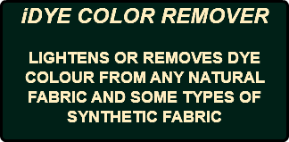 iDYE COLOR REMOVER LIGHTENS OR REMOVES DYE COLOUR FROM ANY NATURAL FABRIC AND SOME TYPES OF SYNTHETIC FABRIC