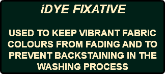iDYE FIXATIVE USED TO KEEP VIBRANT FABRIC COLOURS FROM FADING AND TO PREVENT BACKSTAINING IN THE WASHING PROCESS