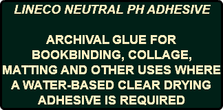 LINECO NEUTRAL PH ADHESIVE ARCHIVAL GLUE FOR BOOKBINDING, COLLAGE, MATTING AND OTHER USES WHERE A WATER-BASED CLEAR DRYING ADHESIVE IS REQUIRED