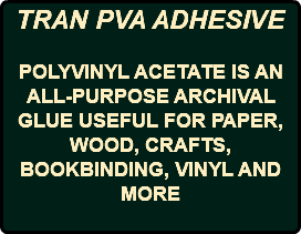TRAN PVA ADHESIVE POLYVINYL ACETATE IS AN ALL-PURPOSE ARCHIVAL GLUE USEFUL FOR PAPER, WOOD, CRAFTS, BOOKBINDING, VINYL AND MORE