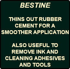 BESTINE THINS OUT RUBBER CEMENT FOR A SMOOTHER APPLICATION ALSO USEFUL TO REMOVE INK AND CLEANING ADHESIVES AND TOOLS