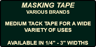 "MASKING TAPE VARIOUS BRANDS MEDIUM TACK TAPE FOR A WIDE VARIETY OF USES AVAILABLE IN 1/4"" - 3"" WIDTHS"