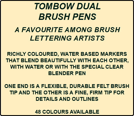 TOMBOW DUAL BRUSH PENS a FAVOURITE AMONG BRUSH LETTERING ARTISTS RICHLY COLOURED, WATER BASED MARKERS THAT BLEND BEAUTIFULLY WITH EACH OTHER, WITH WATER OR WITH THE SPECIAL CLEAR BLENDER PEN ONE END IS A FLEXIBLE, DURABLE FELT BRUSH TIP AND THE OTHER IS A FINE, FIRM TIP FOR DETAILS AND OUTLINES 48 COLOURS AVAILABLE