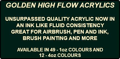 GOLDEN HIGH FLOW ACRYLICS UNSURPASSED QUALITY ACRYLIC NOW IN AN INK LIKE FLUID CONSISTENCY GREAT FOR AIRBRUSH, PEN AND INK, BRUSH PAINTING AND MORE AVAILABLE IN 49 - 1oz COLOURS AND 12 - 4oz COLOURS