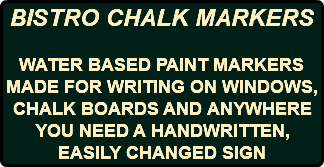 BISTRO CHALK MARKERS WATER BASED PAINT MARKERS MADE FOR WRITING ON WINDOWS, CHALK BOARDS AND ANYWHERE YOU NEED A HANDWRITTEN, EASILY CHANGED SIGN