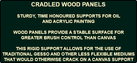 CRADLED WOOD PANELS STURDY, TIME HONOURED SUPPORTS FOR OIL AND ACRYLIC PAINTING WOOD PANELS PROVIDE A STABLE SURFACE FOR GREATER BRUSH CONTROL THAN CANVAS THIS RIGID SUPPORT ALLOWS FOR THE USE OF TRADITIONAL GESSO AND OTHER LESS FLEXIBLE MEDIUMS THAT WOULD OTHERWISE CRACK ON A CANVAS SUPPORT