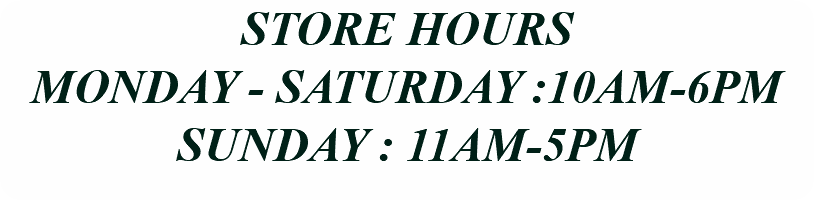 STORE HOURS MONDAY - SATURDAY :10AM-6PM SUNDAY : 11AM-5PM