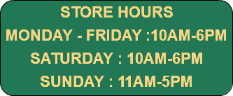 STORE HOURS MONDAY - FRIDAY :10AM-7PM SATURDAY : 10AM-6PM SUNDAY : 11AM-5PM