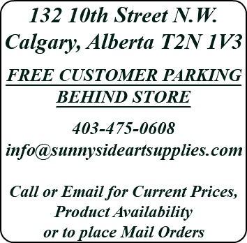 132 10th Street N.W. Calgary, Alberta T2N 1V3 FREE CUSTOMER PARKING BEHIND STORE 403-475-0608 info@sunnysideartsupplies.com Call or Email for Current Prices, Product Availability or to place Mail Orders