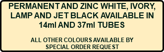 PERMANENT AND ZINC WHITE, IVORY, LAMP AND JET BLACK AVAILABLE IN 14ml AND 37ml TUBES ALL OTHER COLOURS AVAILABLE BY SPECIAL ORDER REQUEST