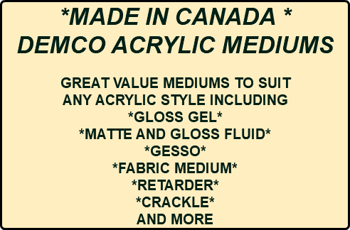 *MADE IN CANADA * DEMCO ACRYLIC MEDIUMS GREAT VALUE MEDIUMS TO SUIT ANY ACRYLIC STYLE INCLUDING *GLOSS GEL* *MATTE AND GLOSS FLUID* *GESSO* *FABRIC MEDIUM* *RETARDER* *CRACKLE* AND MORE