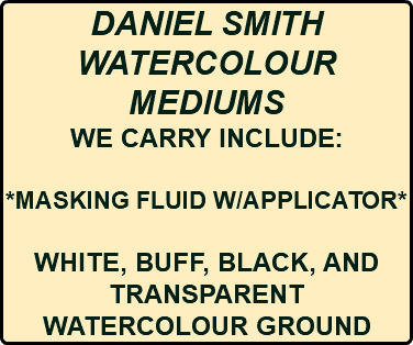 DANIEL SMITH WATERCOLOUR MEDIUMS WE CARRY INCLUDE: *MASKING FLUID W/APPLICATOR* WHITE, BUFF, BLACK, AND TRANSPARENT WATERCOLOUR GROUND